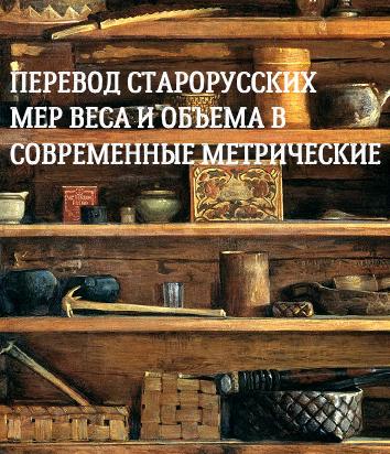 Перевод старорусских мер веса и объема в современные метрические